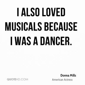 I also loved musicals because I was a dancer.