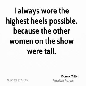 Donna Mills - I always wore the highest heels possible, because the other women on the show were tall.