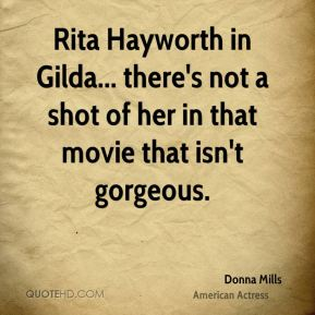 Donna Mills - Rita Hayworth in Gilda... there's not a shot of her in that movie that isn't gorgeous.