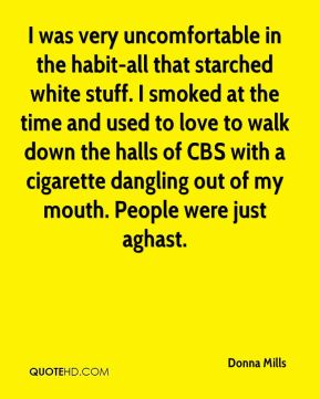 I was very uncomfortable in the habit-all that starched white stuff. I smoked at the time and used to love to walk down the halls of CBS with a cigarette dangling out of my mouth. People were just aghast.