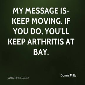 My message is-Keep moving. If you do, you'll keep arthritis at bay.