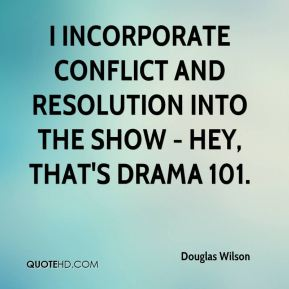 Douglas Wilson - I incorporate conflict and resolution into the show - hey, that's Drama 101.