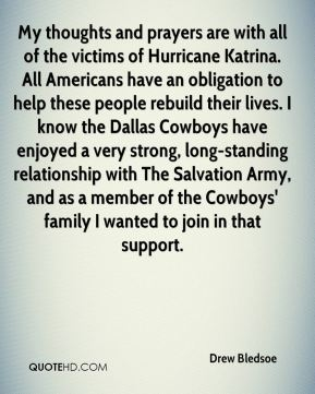 Drew Bledsoe - My thoughts and prayers are with all of the victims of Hurricane Katrina. All Americans have an obligation to help these people rebuild their lives. I know the Dallas Cowboys have enjoyed a very strong, long-standing relationship with The Salvation Army, and as a member of the Cowboys' family I wanted to join in that support.