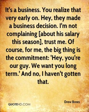 Drew Brees - It's a business. You realize that very early on. Hey, they made a business decision. I'm not complaining [about his salary this season], trust me. Of course, for me, the big thing is the commitment: 'Hey, you're our guy. We want you long term.' And no, I haven't gotten that.