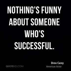 Nothing's funny about someone who's successful.