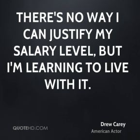 Drew Carey - There's no way I can justify my salary level, but I'm learning to live with it.