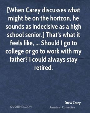 Drew Carey - [When Carey discusses what might be on the horizon, he sounds as indecisive as a high school senior.] That's what it feels like, ... Should I go to college or go to work with my father? I could always stay retired.
