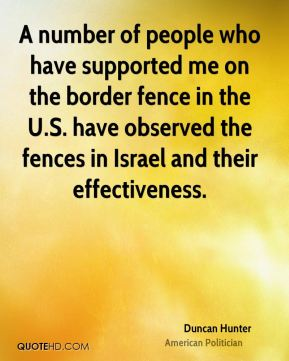 Duncan Hunter - A number of people who have supported me on the border fence in the U.S. have observed the fences in Israel and their effectiveness.