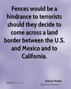 Duncan Hunter - Fences would be a hindrance to terrorists should they decide to come across a land border between the U.S. and Mexico and to California.