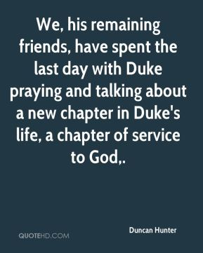 Duncan Hunter - We, his remaining friends, have spent the last day with Duke praying and talking about a new chapter in Duke's life, a chapter of service to God.