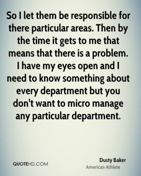 Dusty Baker - So I let them be responsible for there particular areas. Then by the time it gets to me that means that there is a problem. I have my eyes open and I need to know something about every department but you don't want to micro manage any particular department.
