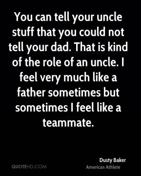 You can tell your uncle stuff that you could not tell your dad. That is kind of the role of an uncle. I feel very much like a father sometimes but sometimes I feel like a teammate.