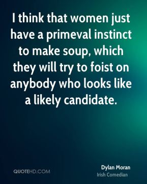 I think that women just have a primeval instinct to make soup, which they will try to foist on anybody who looks like a likely candidate.