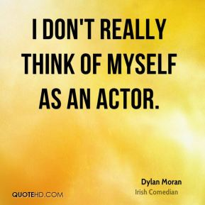 I don't really think of myself as an actor.
