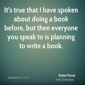 It's true that I have spoken about doing a book before, but then everyone you speak to is planning to write a book.