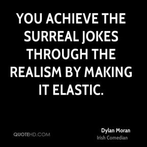 Dylan Moran - You achieve the surreal jokes through the realism by making it elastic.