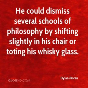 Dylan Moran - He could dismiss several schools of philosophy by shifting slightly in his chair or toting his whisky glass.