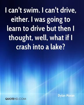 Dylan Moran - I can't swim. I can't drive, either. I was going to learn to drive but then I thought, well, what if I crash into a lake?