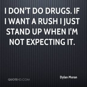 Dylan Moran - I don't do drugs. If I want a rush I just stand up when I'm not expecting it.