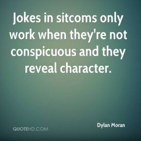 Dylan Moran - Jokes in sitcoms only work when they're not conspicuous and they reveal character.