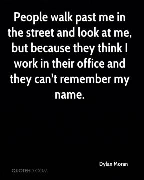 Dylan Moran - People walk past me in the street and look at me, but because they think I work in their office and they can't remember my name.