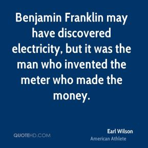 Earl Wilson - Benjamin Franklin may have discovered electricity, but it was the man who invented the meter who made the money.