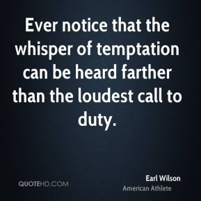 Earl Wilson - Ever notice that the whisper of temptation can be heard farther than the loudest call to duty.