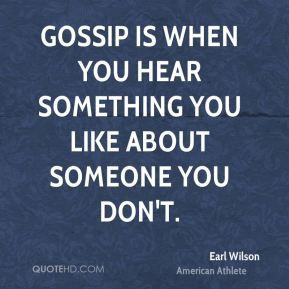 Gossip is when you hear something you like about someone you don't.