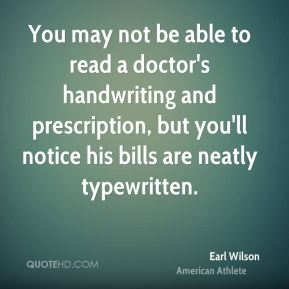 Earl Wilson - You may not be able to read a doctor's handwriting and prescription, but you'll notice his bills are neatly typewritten.