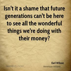 Earl Wilson - Isn't it a shame that future generations can't be here to see all the wonderful things we're doing with their money?