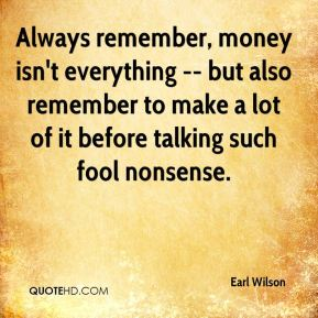 Earl Wilson - Always remember, money isn't everything -- but also remember to make a lot of it before talking such fool nonsense.