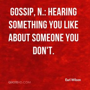 Earl Wilson - Gossip, n.: Hearing something you like about someone you don't.