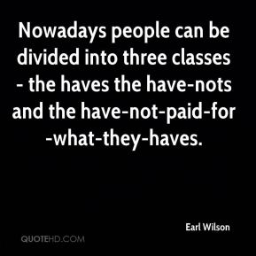 Earl Wilson - Nowadays people can be divided into three classes - the haves the have-nots and the have-not-paid-for-what-they-haves.