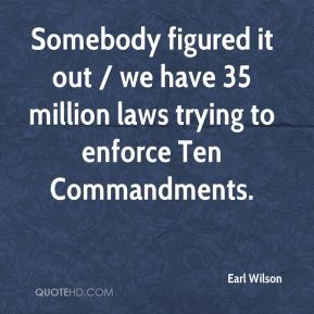 Earl Wilson - Somebody figured it out / we have 35 million laws trying to enforce Ten Commandments.