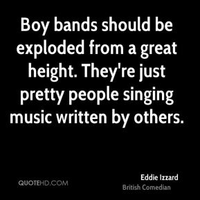 Eddie Izzard - Boy bands should be exploded from a great height. They're just pretty people singing music written by others.