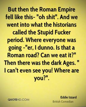 """But then the Roman Empire fell like this- """"oh shit"""". And we went into what the historians called the Stupid Fucker period. Where everyone was going -""""er, I dunno. Is that a Roman road? Can we eat it?"""" Then there was the dark Ages. """" I can't even see you! Where are you?""""."""