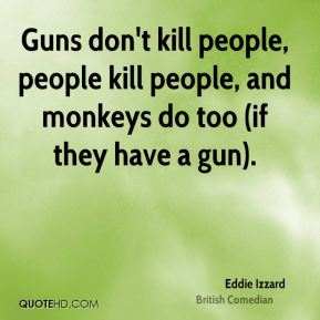 Guns don't kill people, people kill people, and monkeys do too (if they have a gun).