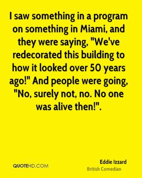 """I saw something in a program on something in Miami, and they were saying, """"We've redecorated this building to how it looked over 50 years ago!"""" And people were going, """"No, surely not, no. No one was alive then!""""."""