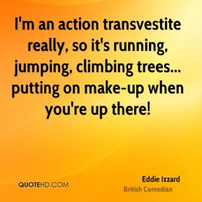 Eddie Izzard - I'm an action transvestite really, so it's running, jumping, climbing trees... putting on make-up when you're up there!