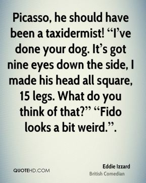 """Picasso, he should have been a taxidermist! """"I've done your dog. It's got nine eyes down the side, I made his head all square, 15 legs. What do you think of that?"""" """"Fido looks a bit weird.""""."""