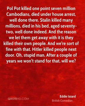 Pol Pot killed one point seven million Cambodians, died under house arrest, well done there. Stalin killed many millions, died in his bed, aged seventy-two, well done indeed. And the reason we let them get away with it is they killed their own people. And we're sort of fine with that. Hitler killed people next door. Oh, stupid man. After a couple of years we won't stand for that, will we?