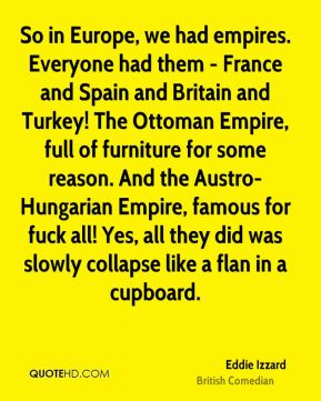 So in Europe, we had empires. Everyone had them - France and Spain and Britain and Turkey! The Ottoman Empire, full of furniture for some reason. And the Austro-Hungarian Empire, famous for fuck all! Yes, all they did was slowly collapse like a flan in a cupboard.