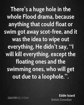 """There's a huge hole in the whole Flood drama, because anything that could float or swim got away scot-free, and it was the idea to wipe out everything, He didn't say, """"I will kill everything, except the floating ones and the swimming ones, who will get out due to a loophole.""""."""