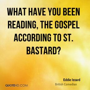 What have you been reading, the gospel according to St. Bastard?