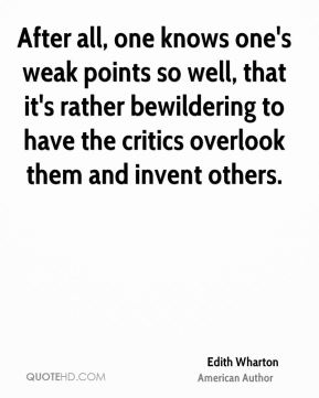 Edith Wharton - After all, one knows one's weak points so well, that it's rather bewildering to have the critics overlook them and invent others.