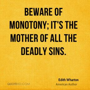Edith Wharton - Beware of monotony; it's the mother of all the deadly sins.