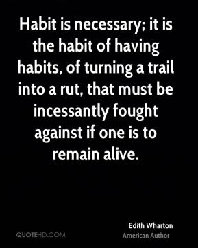 Edith Wharton - Habit is necessary; it is the habit of having habits, of turning a trail into a rut, that must be incessantly fought against if one is to remain alive.