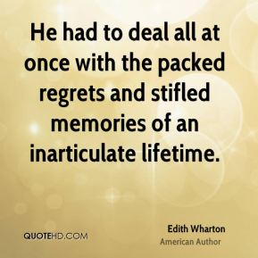 Edith Wharton - He had to deal all at once with the packed regrets and stifled memories of an inarticulate lifetime.