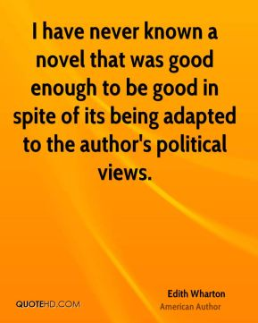 Edith Wharton - I have never known a novel that was good enough to be good in spite of its being adapted to the author's political views.