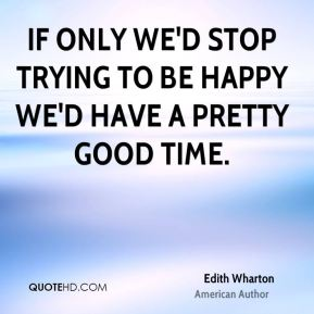 Edith Wharton - If only we'd stop trying to be happy we'd have a pretty good time.